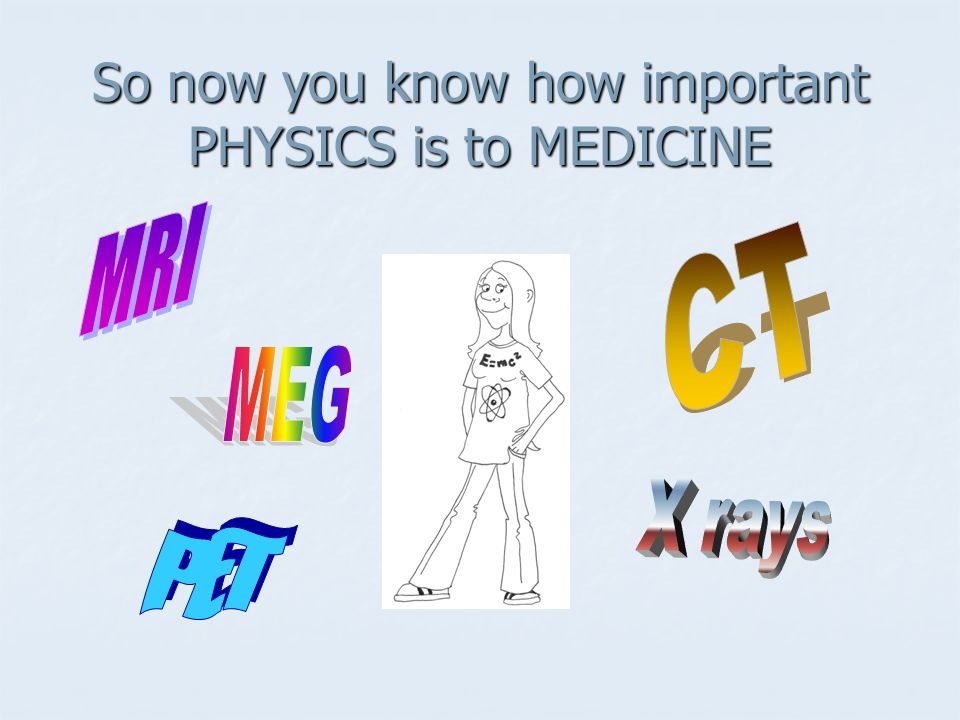 So now you know how important PHYSICS is to MEDICINE