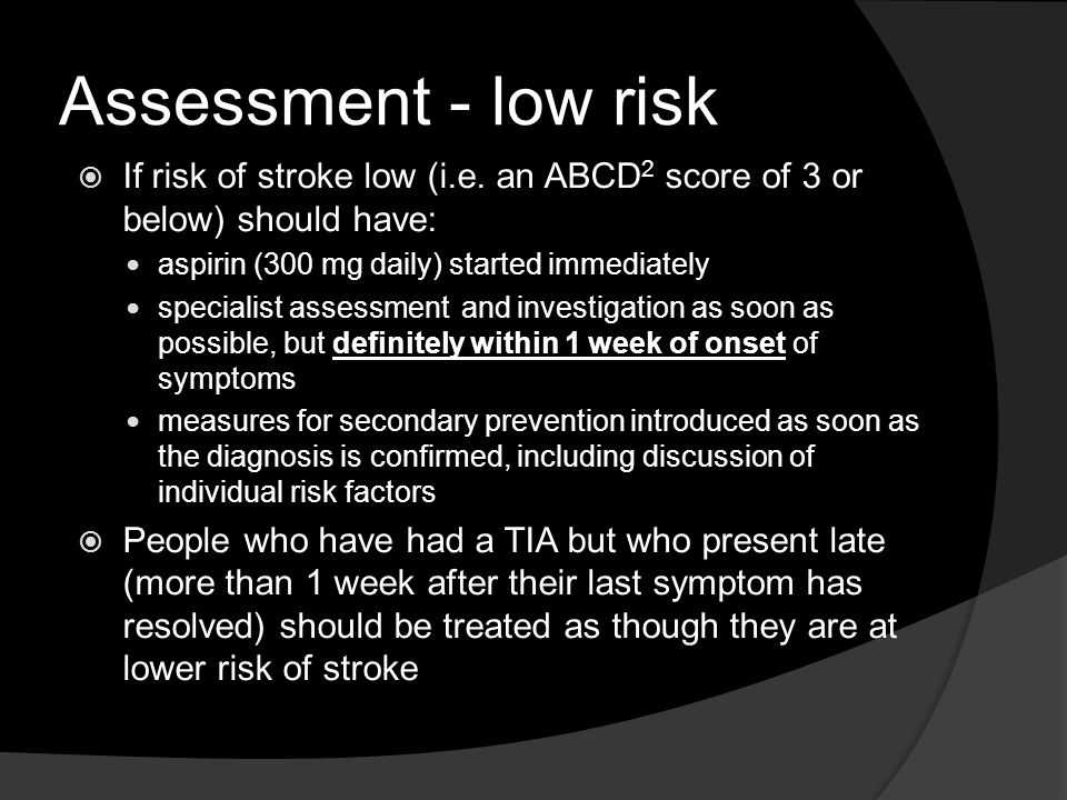 Assessment - low risk If risk of stroke low (i.e. an ABCD2 score of 3 or below) should have: aspirin (300 mg daily) started immediately.
