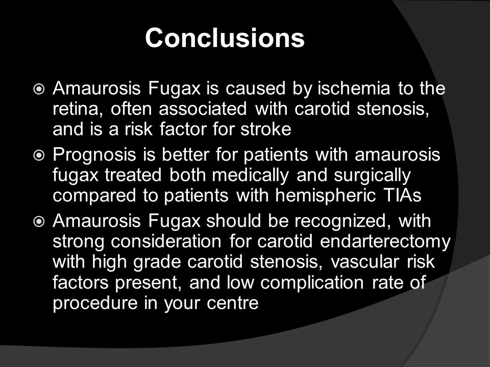 Conclusions Amaurosis Fugax is caused by ischemia to the retina, often associated with carotid stenosis, and is a risk factor for stroke.