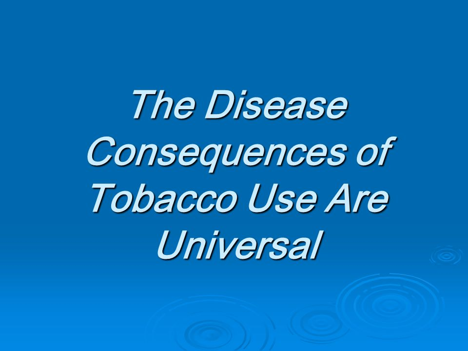 The Disease Consequences of Tobacco Use Are Universal