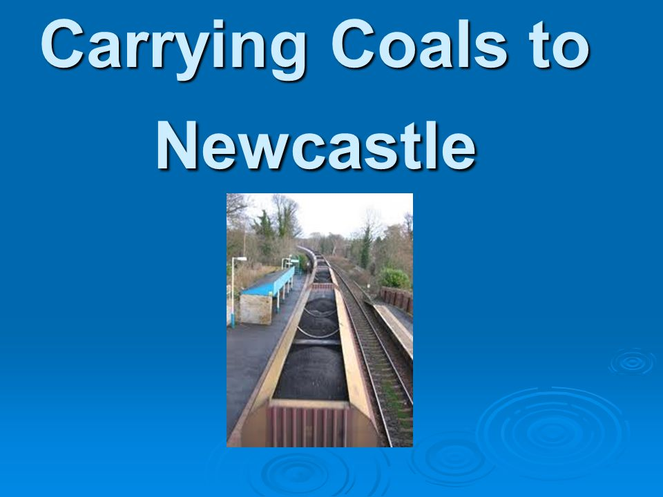 Carrying Coals to Newcastle