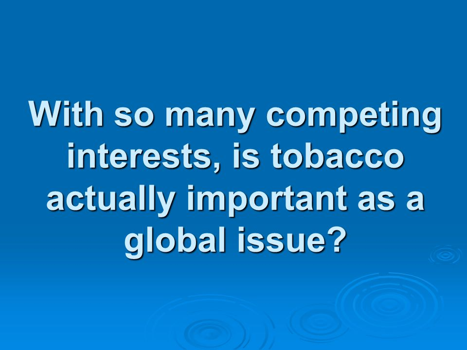 With so many competing interests, is tobacco actually important as a global issue