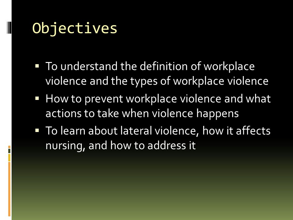 Objectives To understand the definition of workplace violence and the types of workplace violence.