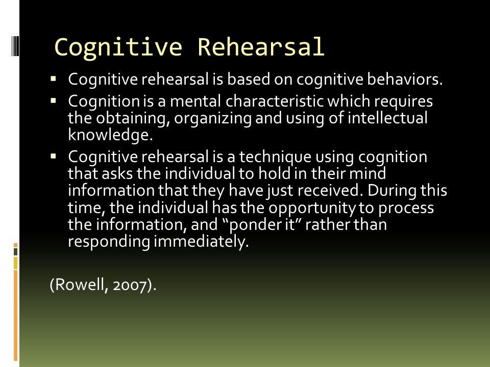 Cognitive Rehearsal Cognitive rehearsal is based on cognitive behaviors.