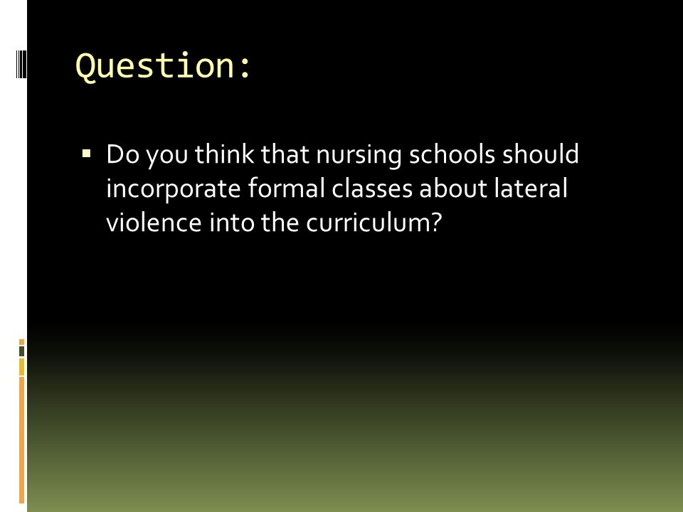 Question: Do you think that nursing schools should incorporate formal classes about lateral violence into the curriculum