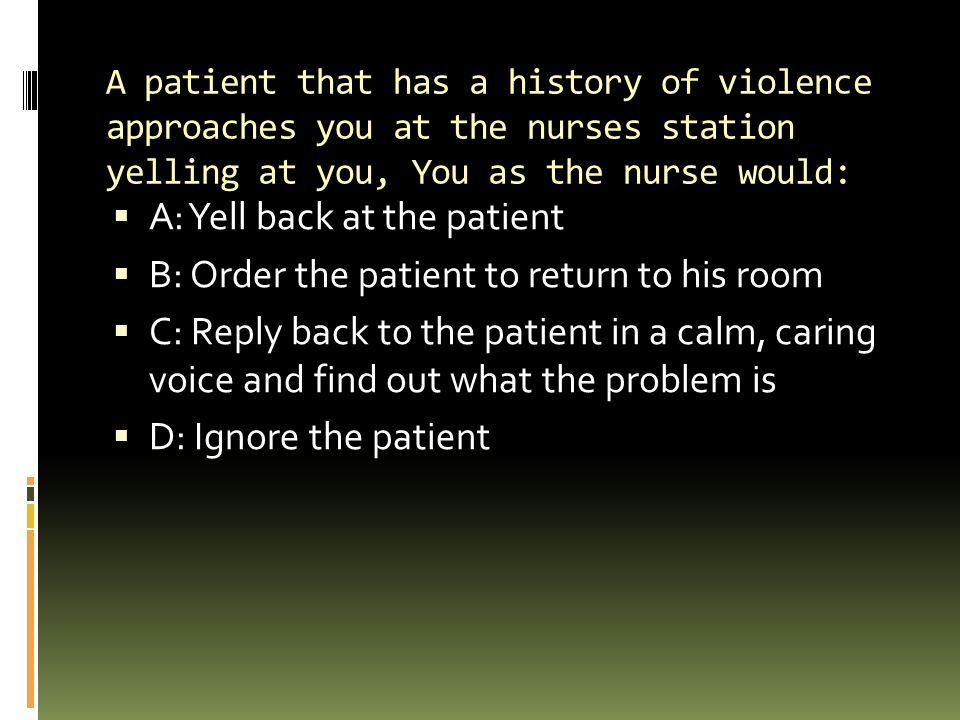 A: Yell back at the patient B: Order the patient to return to his room