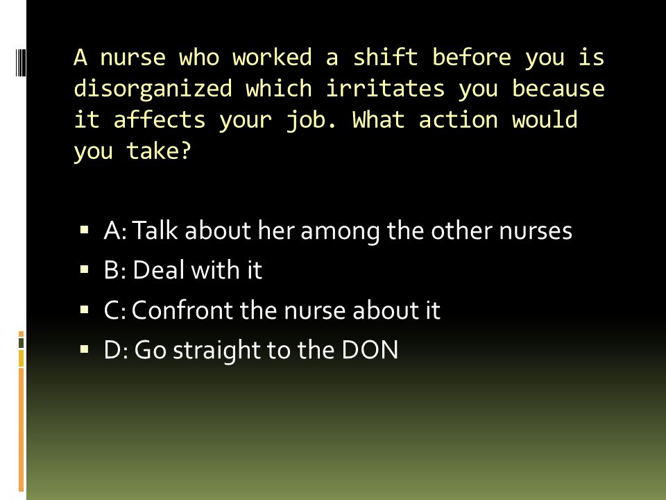 A: Talk about her among the other nurses B: Deal with it