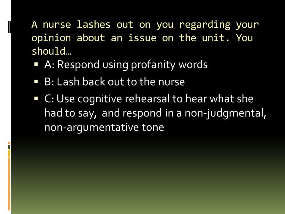 A: Respond using profanity words B: Lash back out to the nurse