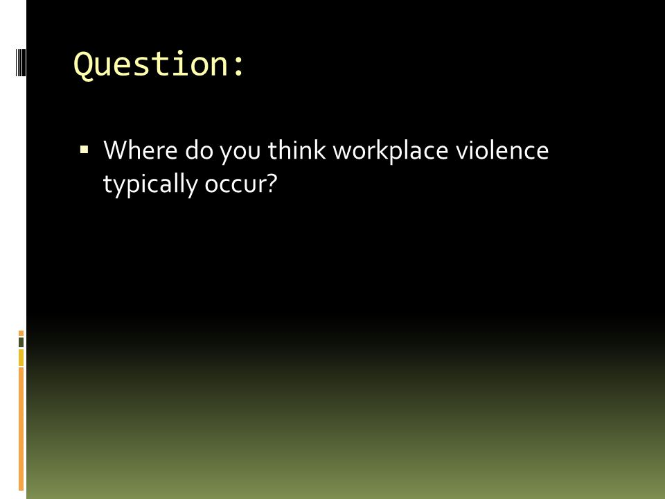 Question: Where do you think workplace violence typically occur