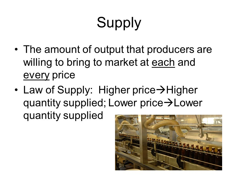 Supply The amount of output that producers are willing to bring to market at each and every price.