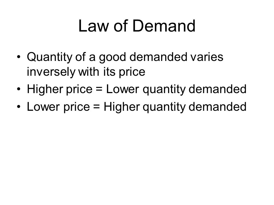 Law of Demand Quantity of a good demanded varies inversely with its price. Higher price = Lower quantity demanded.