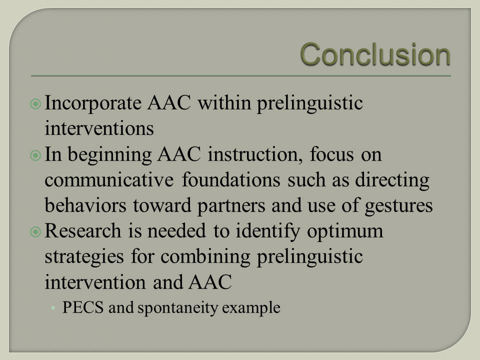Conclusion Incorporate AAC within prelinguistic interventions