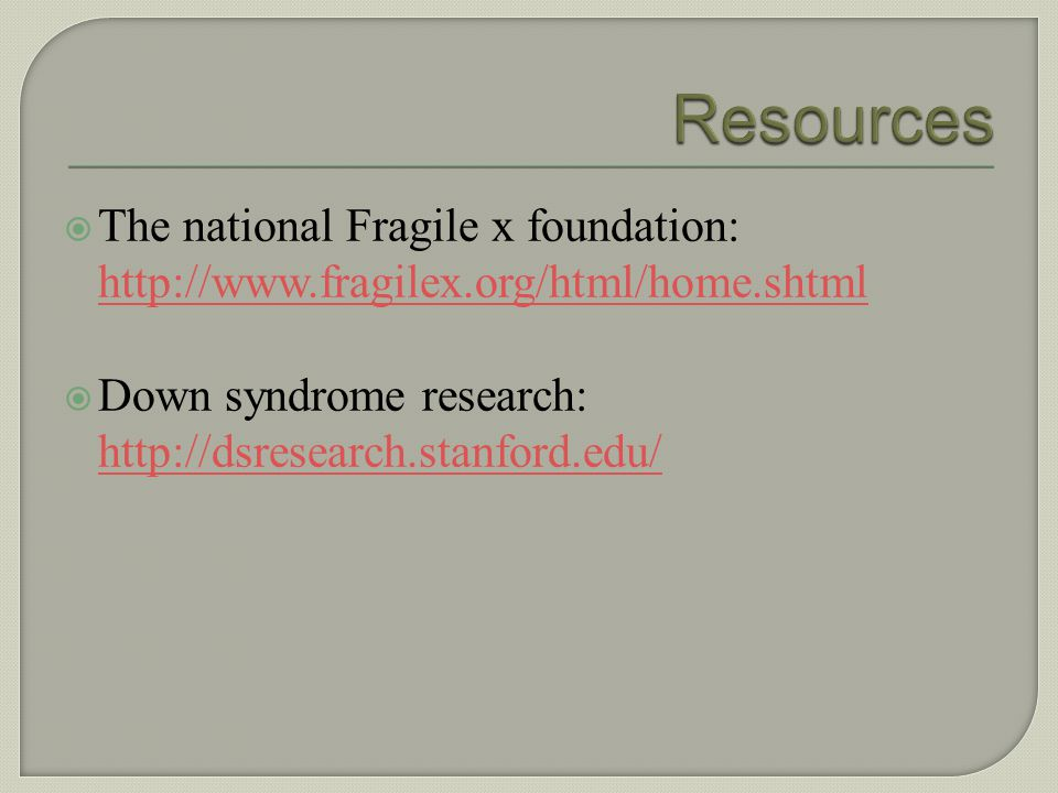 Resources The national Fragile x foundation: http://www.fragilex.org/html/home.shtml.