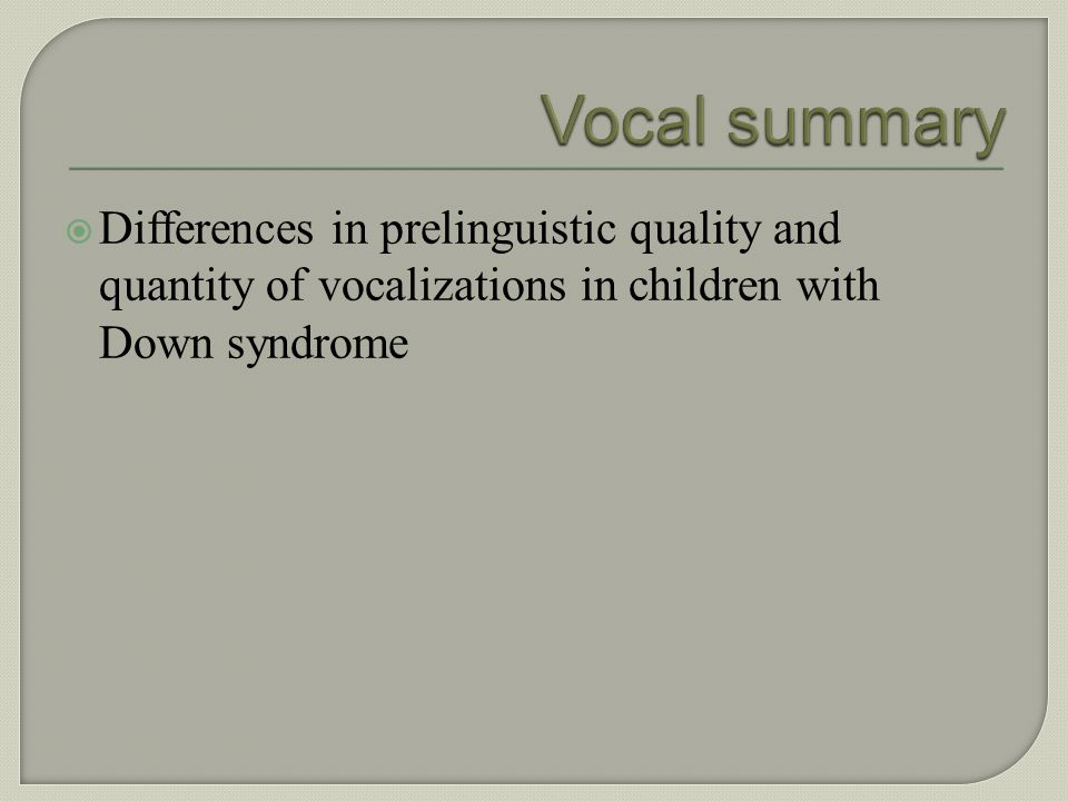 Vocal summary Differences in prelinguistic quality and quantity of vocalizations in children with Down syndrome.