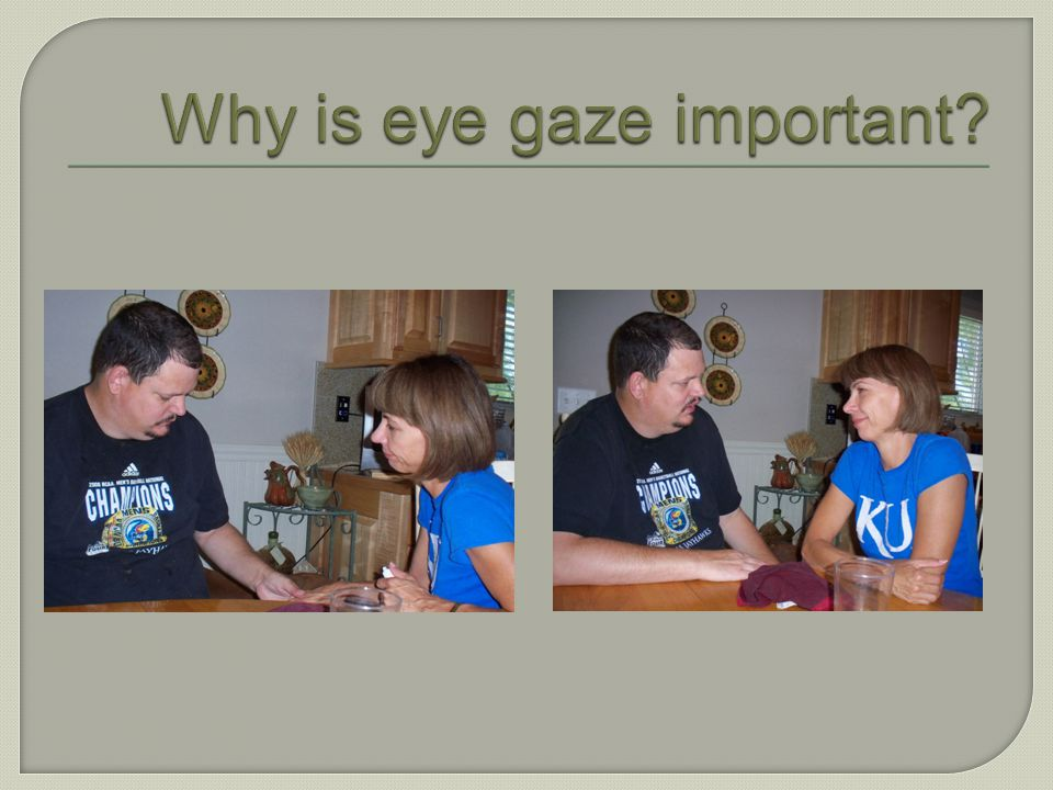 Why is eye gaze important