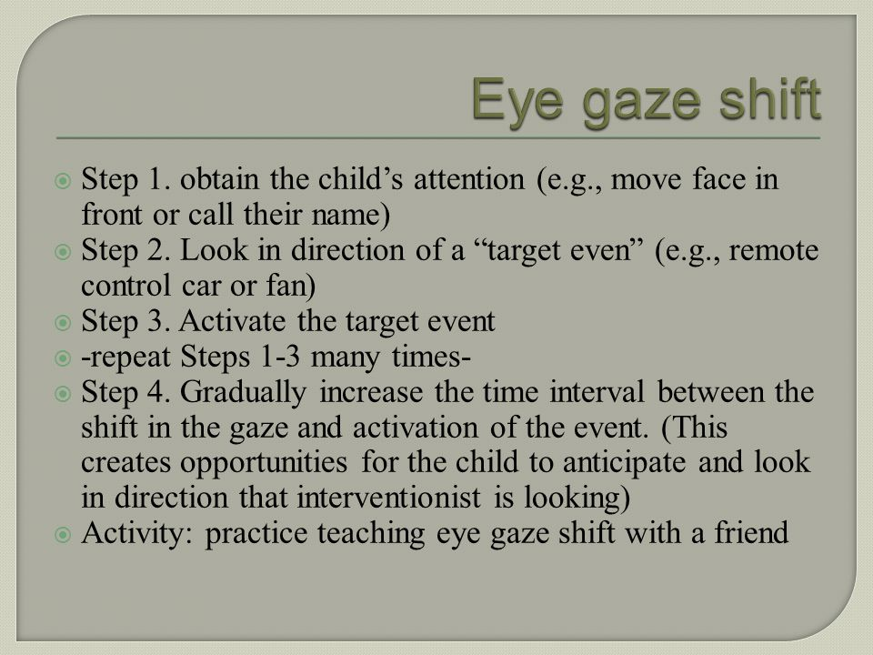 Eye gaze shift Step 1. obtain the child's attention (e.g., move face in front or call their name)
