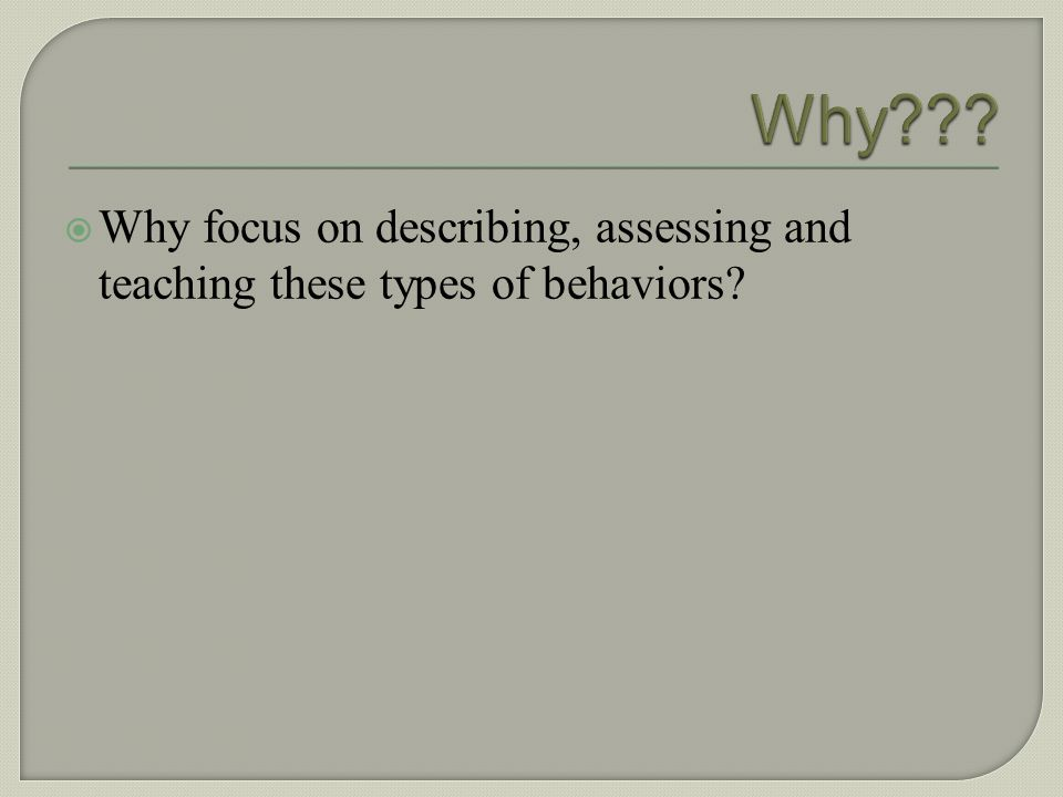 Why . Why focus on describing, assessing and teaching these types of behaviors.