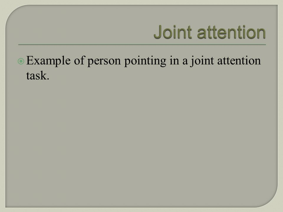Joint attention Example of person pointing in a joint attention task.