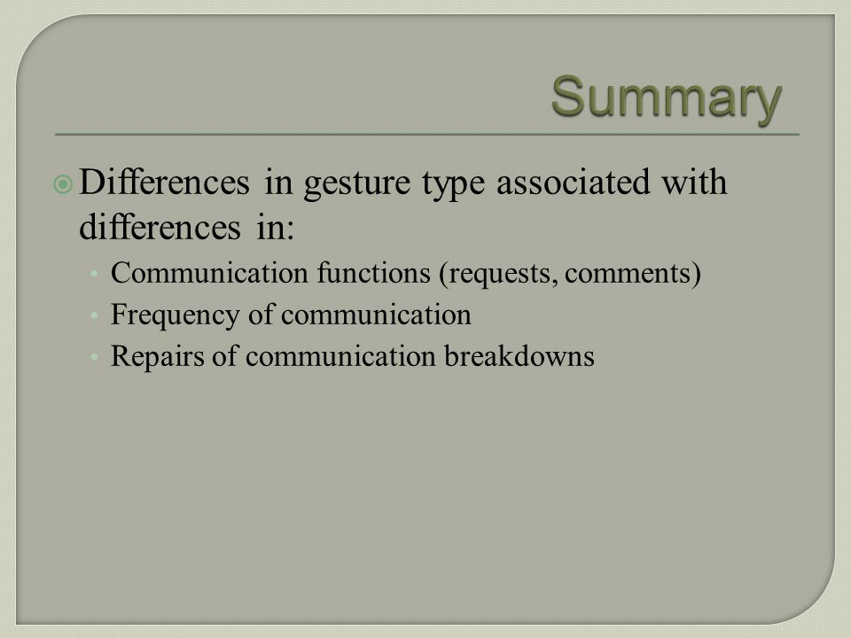 Summary Differences in gesture type associated with differences in: