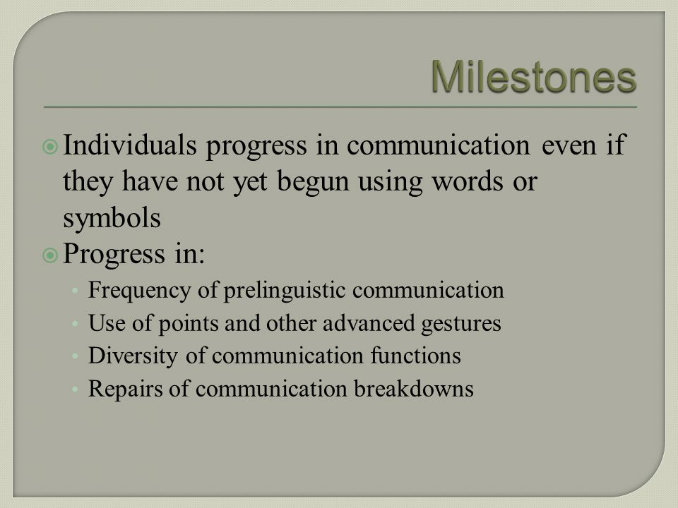 Milestones Individuals progress in communication even if they have not yet begun using words or symbols.