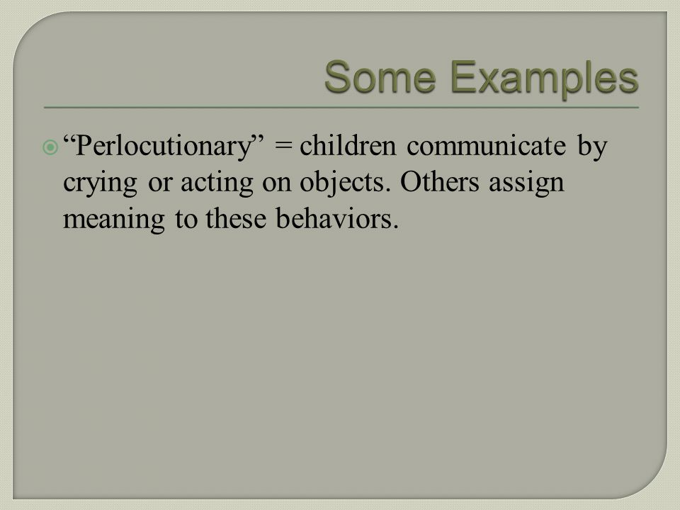 Some Examples Perlocutionary = children communicate by crying or acting on objects.