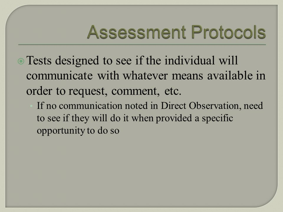 Assessment Protocols Tests designed to see if the individual will communicate with whatever means available in order to request, comment, etc.