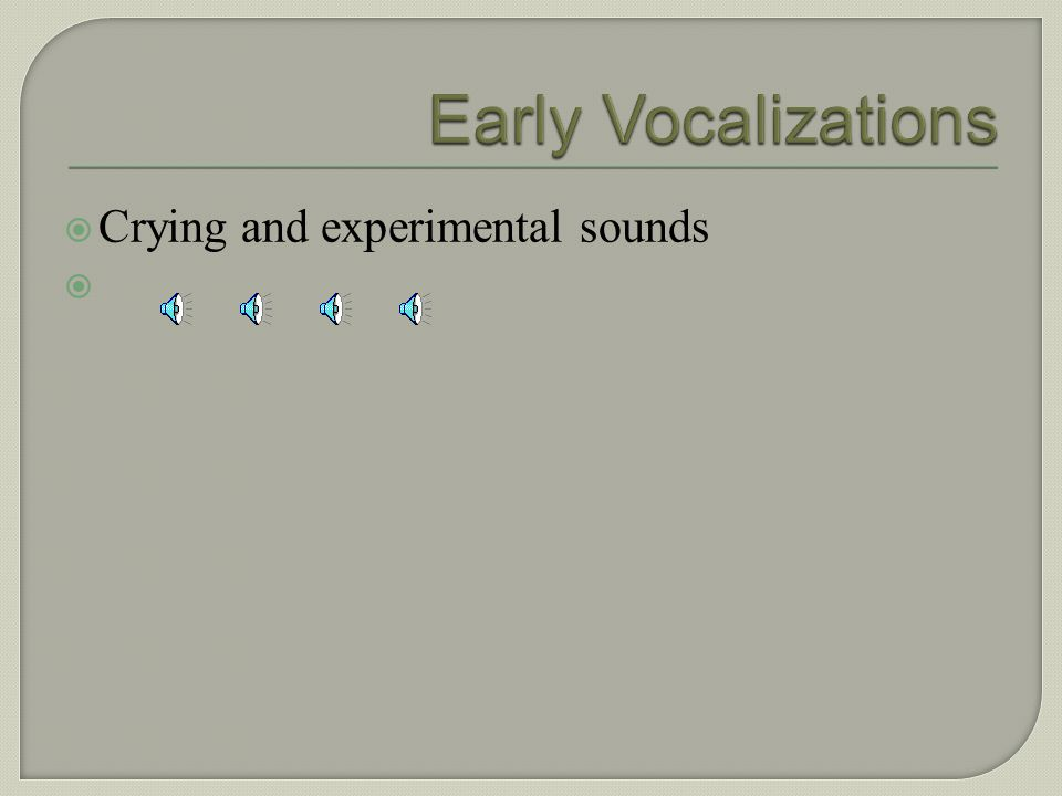 Early Vocalizations Crying and experimental sounds