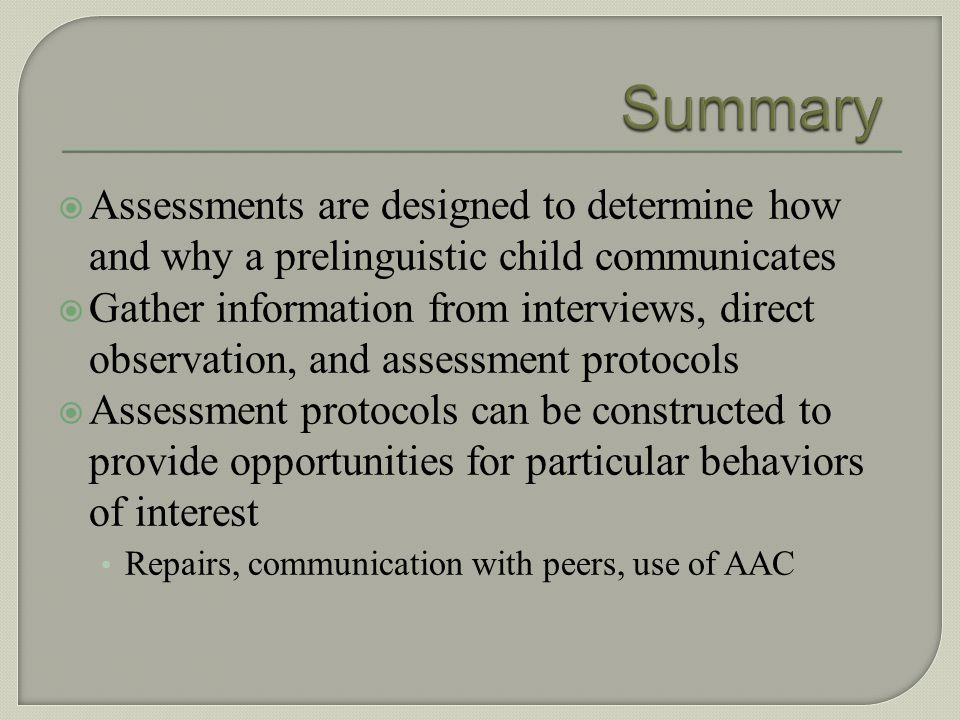 Summary Assessments are designed to determine how and why a prelinguistic child communicates.
