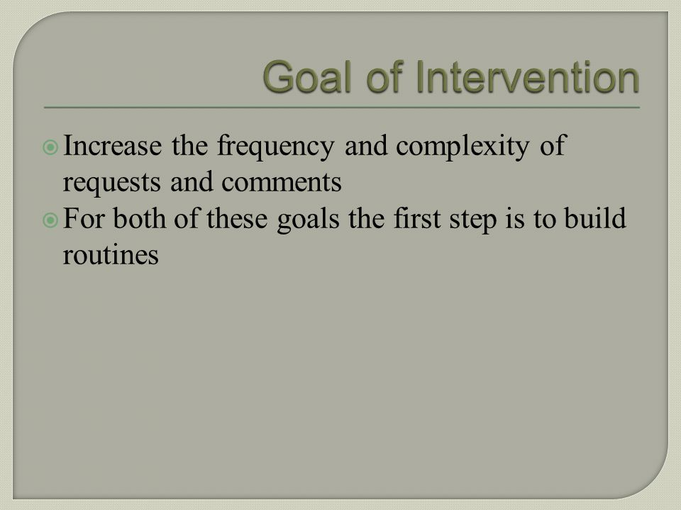 Goal of Intervention Increase the frequency and complexity of requests and comments.