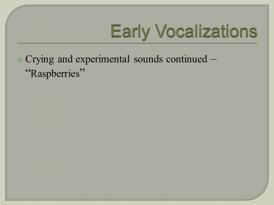 Early Vocalizations Crying and experimental sounds continued – Raspberries