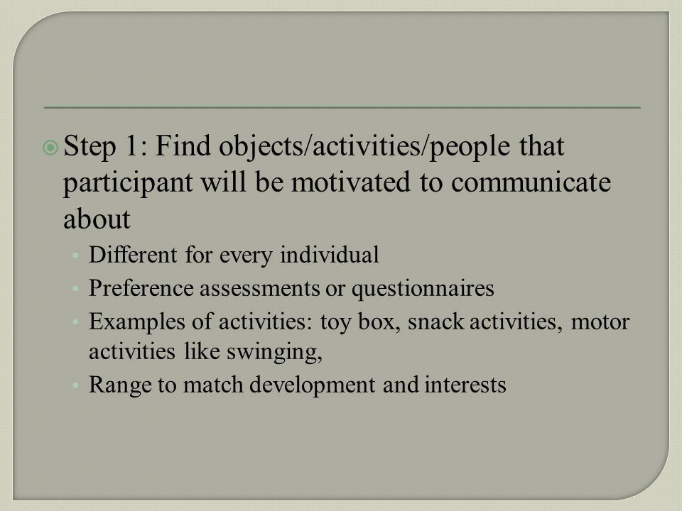 Step 1: Find objects/activities/people that participant will be motivated to communicate about