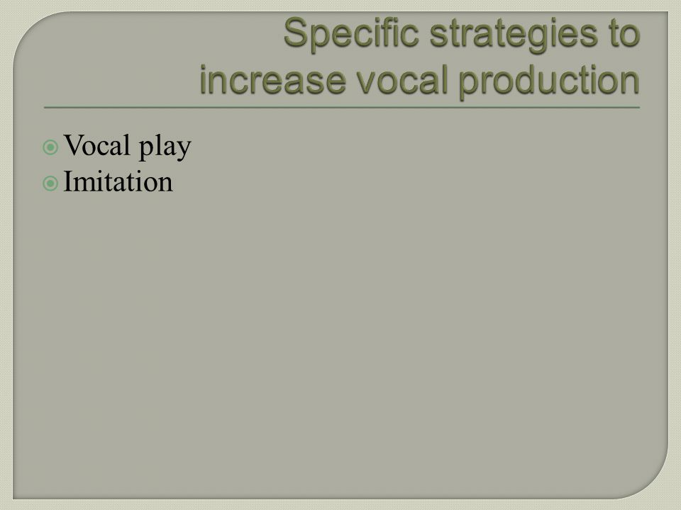 Specific strategies to increase vocal production