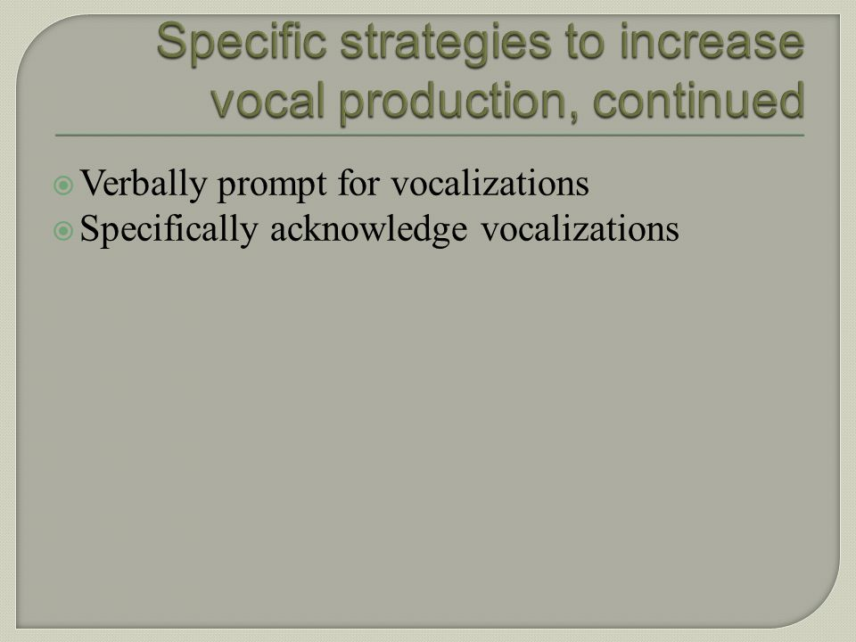 Specific strategies to increase vocal production, continued