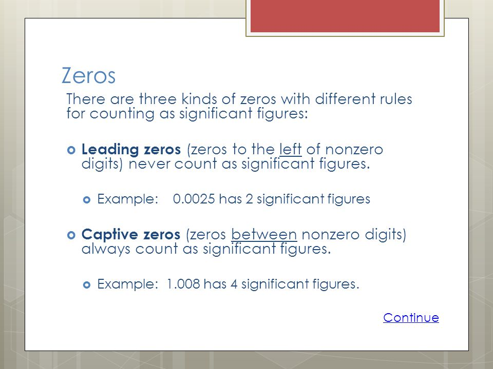 Zeros There are three kinds of zeros with different rules for counting as significant figures: