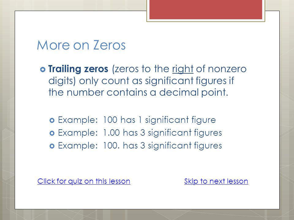 More on Zeros Trailing zeros (zeros to the right of nonzero digits) only count as significant figures if the number contains a decimal point.