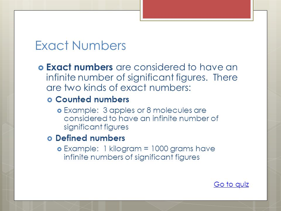 Exact Numbers Exact numbers are considered to have an infinite number of significant figures. There are two kinds of exact numbers: