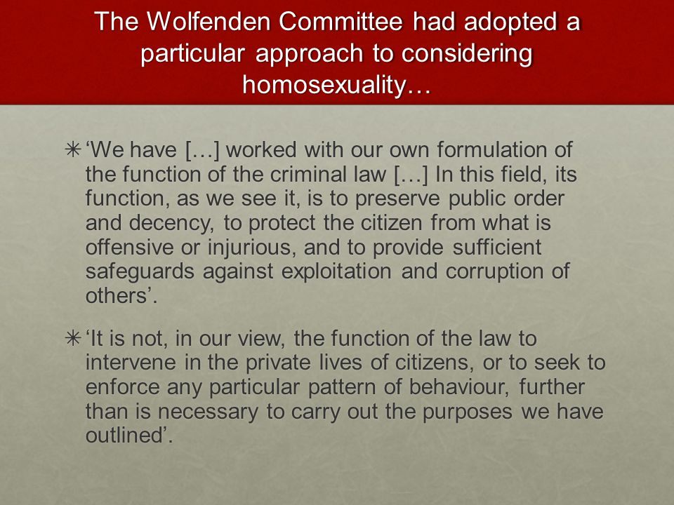 The Wolfenden Committee had adopted a particular approach to considering homosexuality…