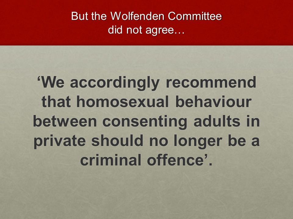 But the Wolfenden Committee did not agree…