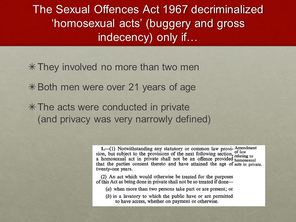 The Sexual Offences Act 1967 decriminalized 'homosexual acts' (buggery and gross indecency) only if…