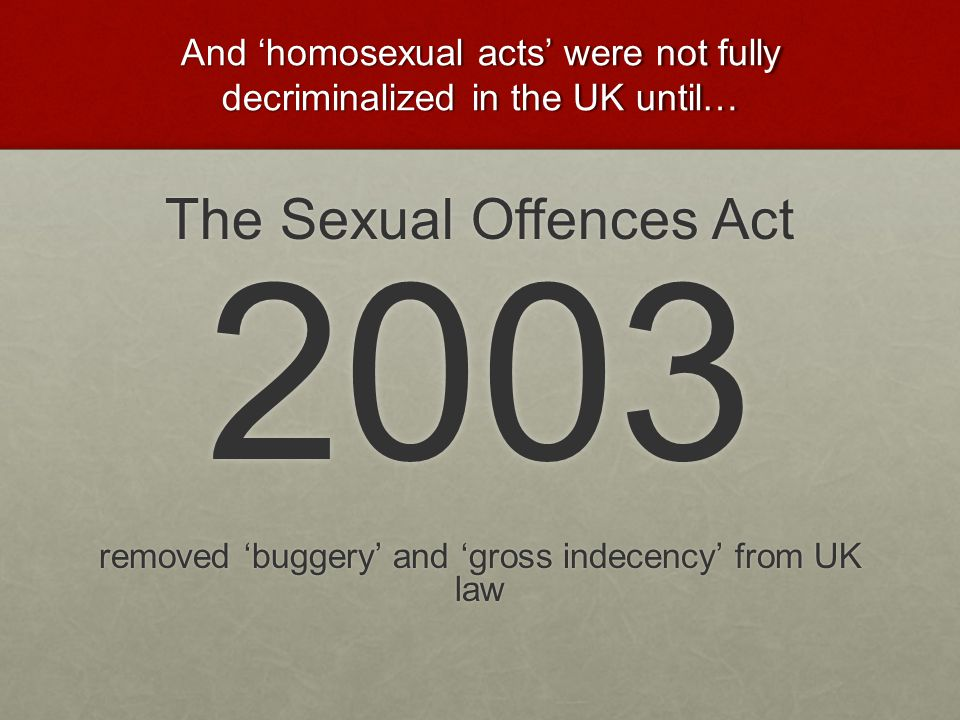 And 'homosexual acts' were not fully decriminalized in the UK until…