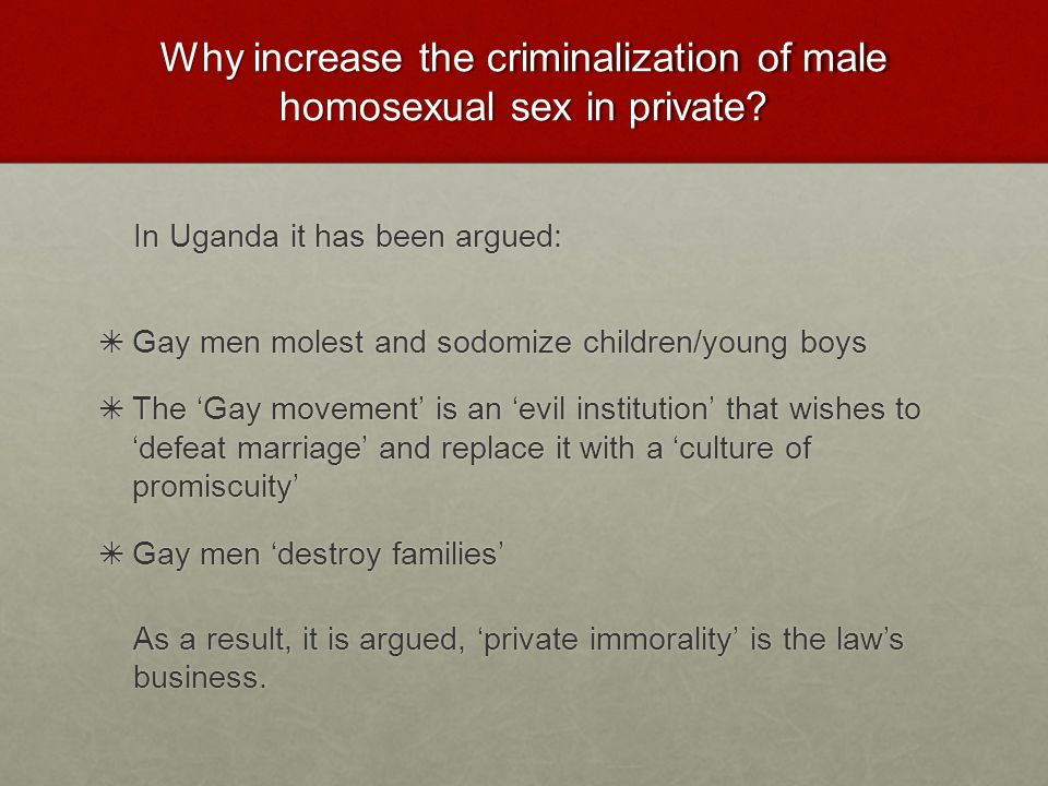Why increase the criminalization of male homosexual sex in private
