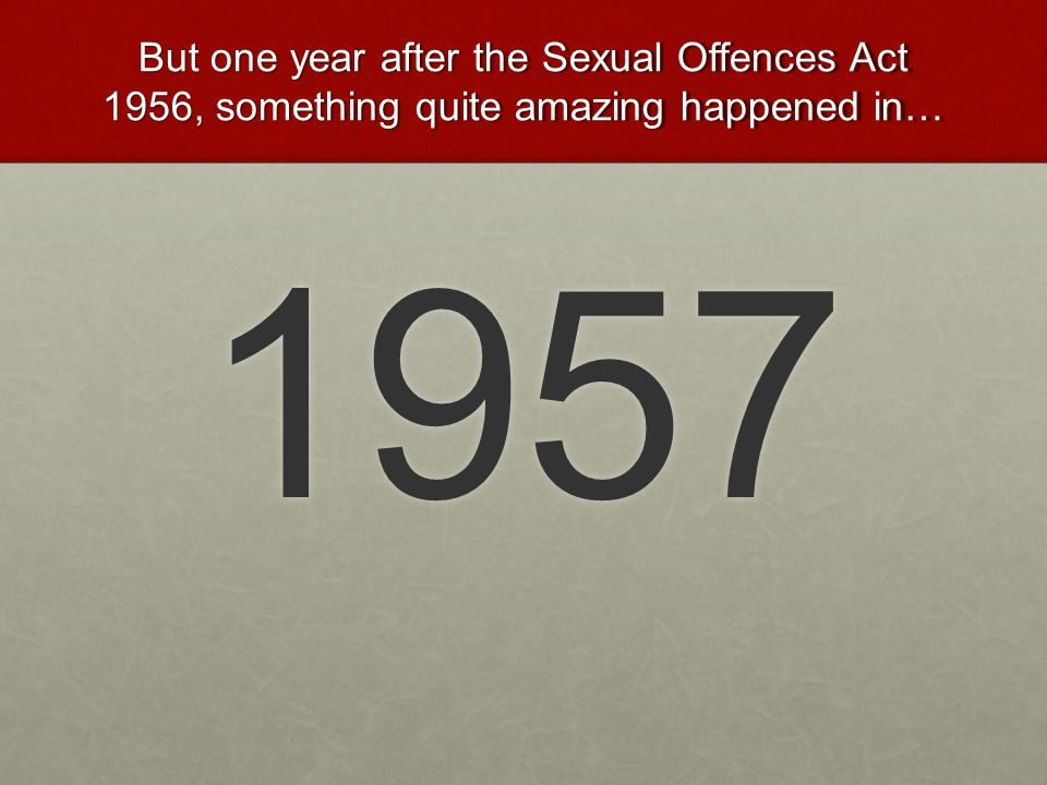 But one year after the Sexual Offences Act 1956, something quite amazing happened in…