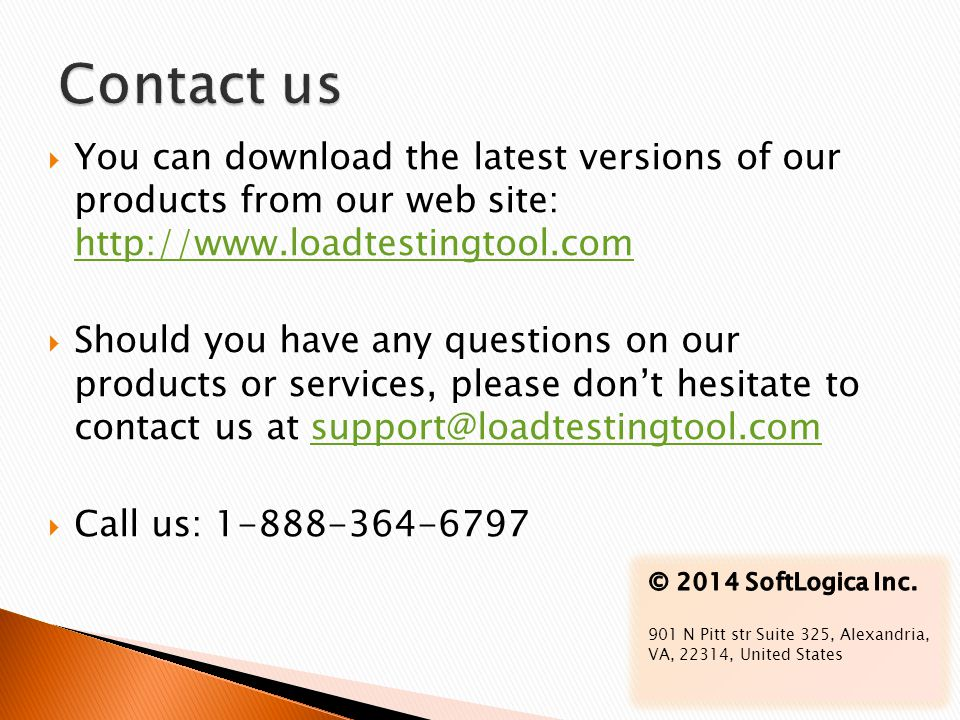 Contact us You can download the latest versions of our products from our web site: http://www.loadtestingtool.com.