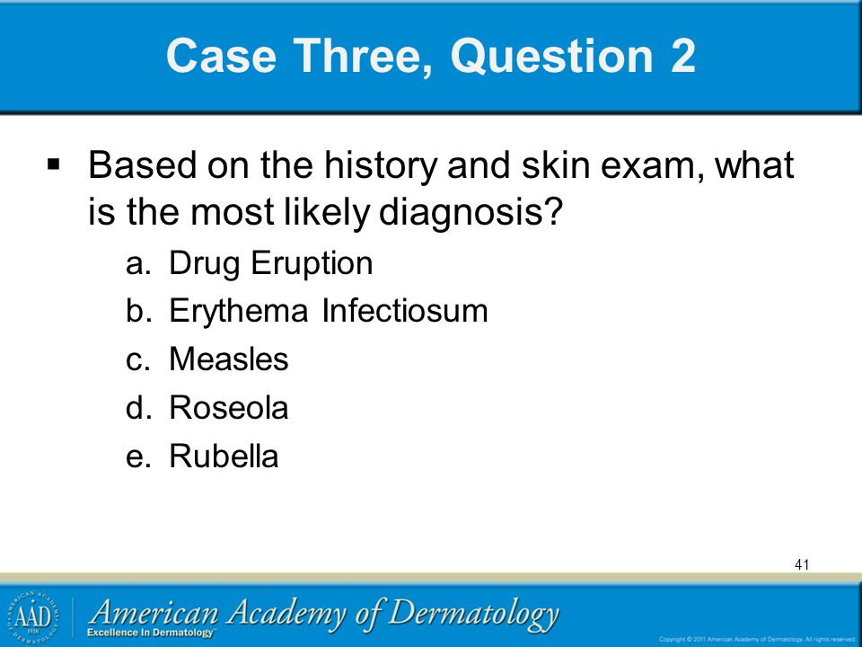 Case Three, Question 2 Based on the history and skin exam, what is the most likely diagnosis Drug Eruption.