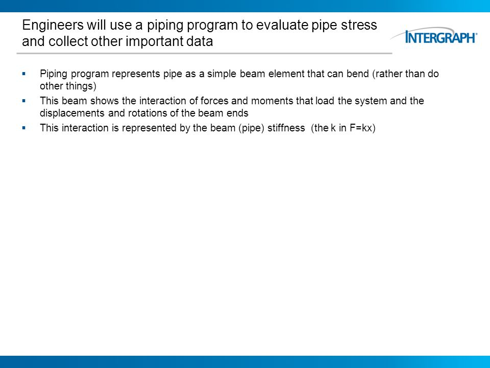 Pipe Stress for Pipers 10/27/2011. Engineers will use a piping program to evaluate pipe stress and collect other important data.