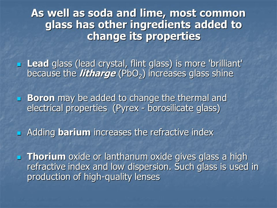 As well as soda and lime, most common glass has other ingredients added to change its properties