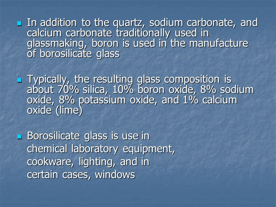 In addition to the quartz, sodium carbonate, and calcium carbonate traditionally used in glassmaking, boron is used in the manufacture of borosilicate glass