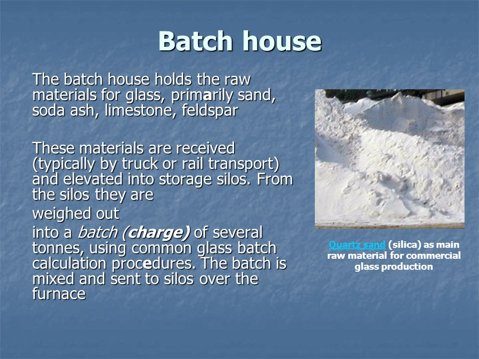 Batch house The batch house holds the raw materials for glass, primarily sand, soda ash, limestone, feldspar.