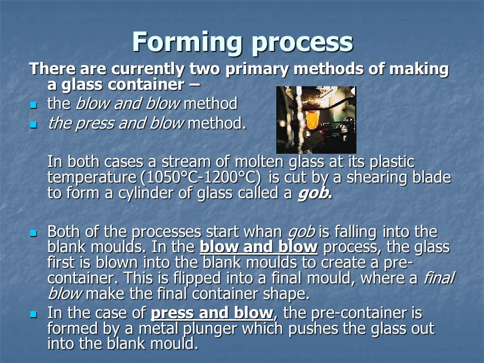 Forming process There are currently two primary methods of making a glass container – the blow and blow method.