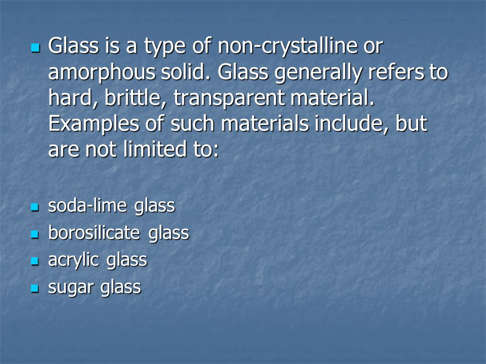 Glass is a type of non-crystalline or amorphous solid